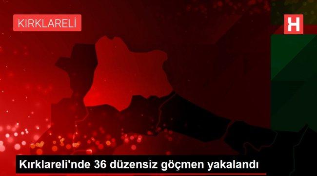 Kırklareli'nde 36 düzensiz göçmen yakalandı